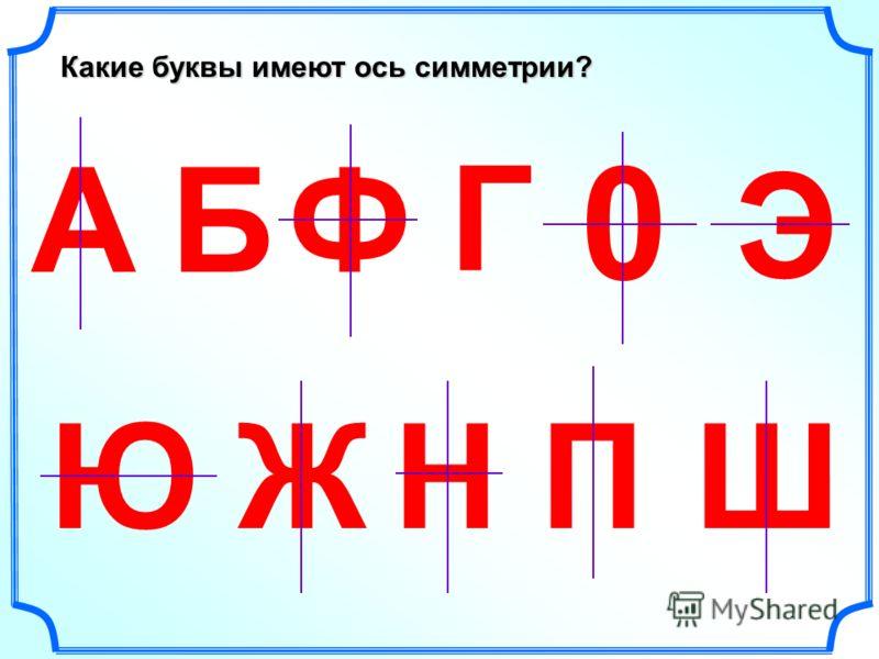 Какие буквы имеют ось симметрии? АБ Г Ж Э ЮНШ 0 П Ф