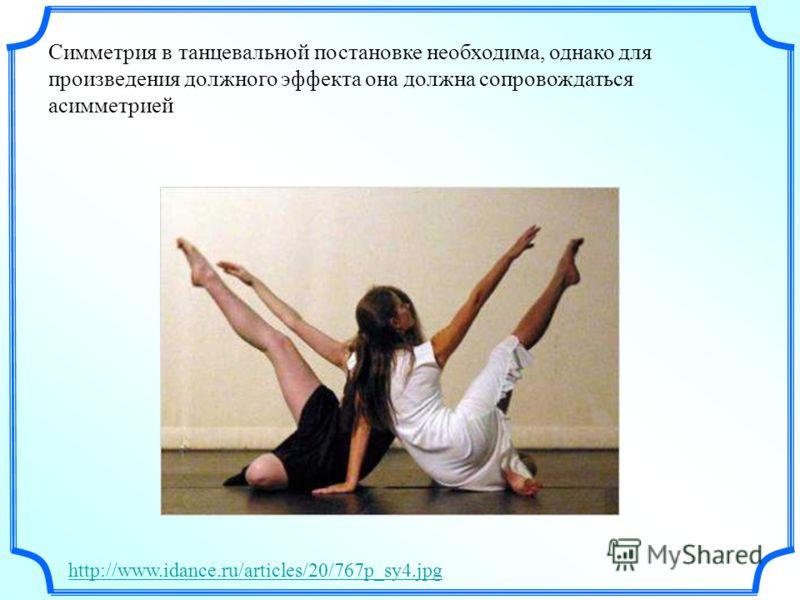 Симметрия в танцевальной постановке необходима, однако для произведения должного эффекта она должна сопровождаться асимметрией http://www.idance.ru/articles/20/767p_sy4.jpg