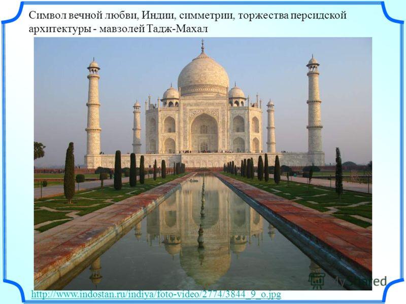 Символ вечной любви, Индии, симметрии, торжества персидской архитектуры - мавзолей Тадж-Махал http://www.indostan.ru/indiya/foto-video/2774/3844_9_o.jpg