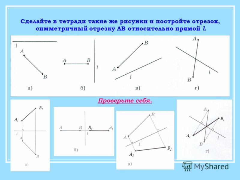 Сделайте в тетради такие же рисунки и постройте отрезок, симметричный отрезку АВ относительно прямой l. Проверьте себя.