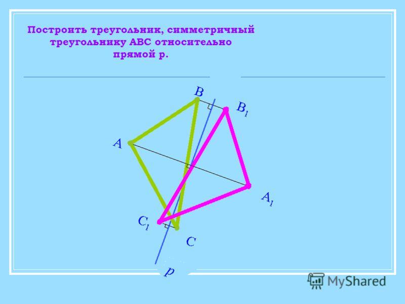 Построить треугольник, симметричный треугольнику АВС относительно прямой p.