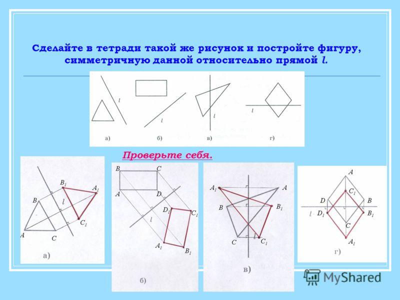 Сделайте в тетради такой же рисунок и постройте фигуру, симметричную данной относительно прямой l. Проверьте себя.
