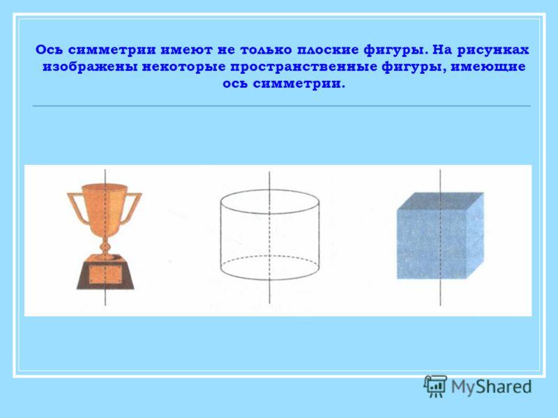 Ось симметрии имеют не только плоские фигуры. На рисунках изображены некоторые пространственные фигуры, имеющие ось симметрии.