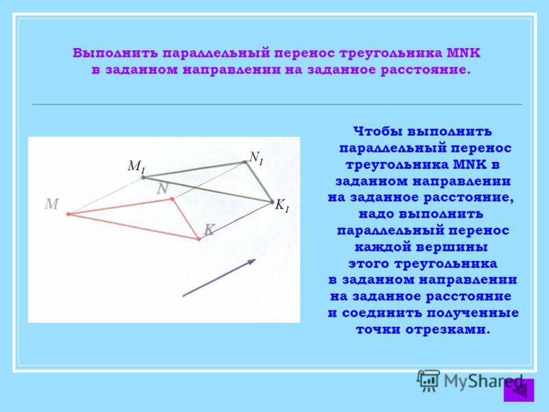 Выполнить параллельный перенос треугольника MNK в заданном направлении на заданное расстояние. Чтобы выполнить параллельный перенос треугольника MNK в заданном направлении на заданное расстояние, надо выполнить параллельный перенос каждой вершины это