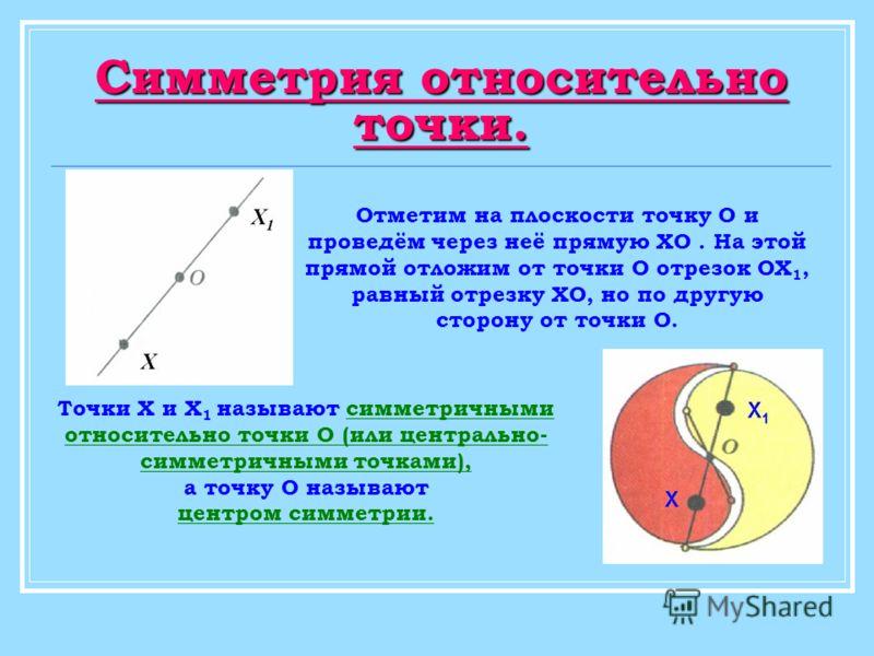 Симметрия относительно точки. Точки Х и Х 1 называют симметричными относительно точки О (или центрально- симметричными точками), а точку О называют центром симметрии. Отметим на плоскости точку О и проведём через неё прямую ХО. На этой прямой отложим