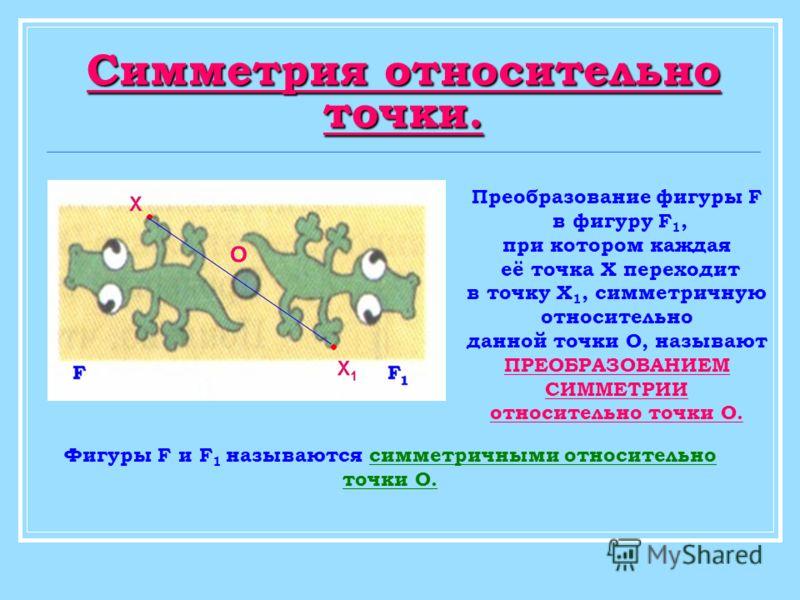 Преобразование фигуры F в фигуру F 1, при котором каждая её точка Х переходит в точку Х 1, симметричную относительно данной точки О, называют ПРЕОБРАЗОВАНИЕМ СИММЕТРИИ относительно точки О. Фигуры F и F 1 называются симметричными относительно точки О