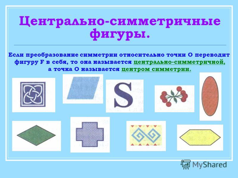 Центрально-симметричные фигуры. Если преобразование симметрии относительно точки О переводит фигуру F в себя, то она называется центрально-симметричной, а точка О называется центром симметрии.