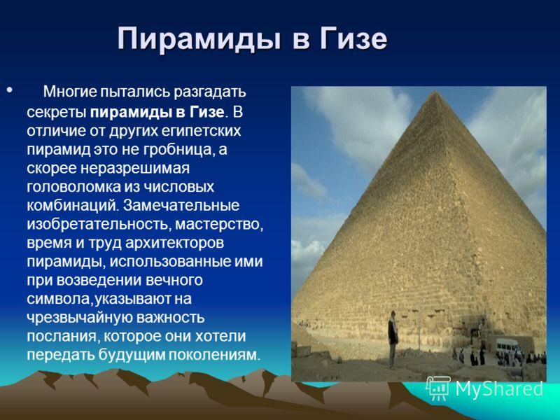 Пирамиды в Гизе Многие пытались разгадать секреты пирамиды в Гизе. В отличие от других египетских пирамид это не гробница, а скоpее неразрешимая головоломка из числовых комбинаций. Замечательные изобpетательность, мастерство, время и труд аpхитектоpо