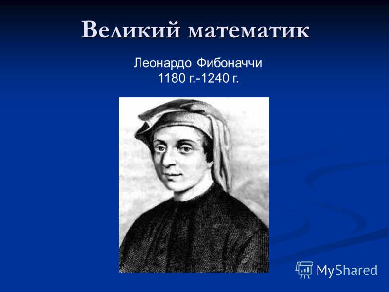 Великий математик Леонардо Фибоначчи 1180 г.-1240 г.