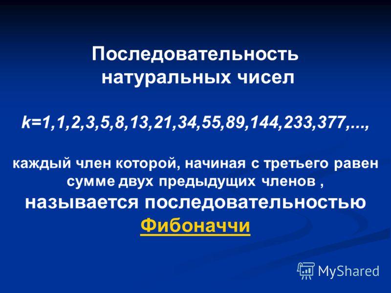 Последовательность натуральных чисел k=1,1,2,3,5,8,13,21,34,55,89,144,233,377,..., каждый член которой, начиная с третьего равен сумме двух предыдущих членов, называется последовательностью Фибоначчи Фибоначчи