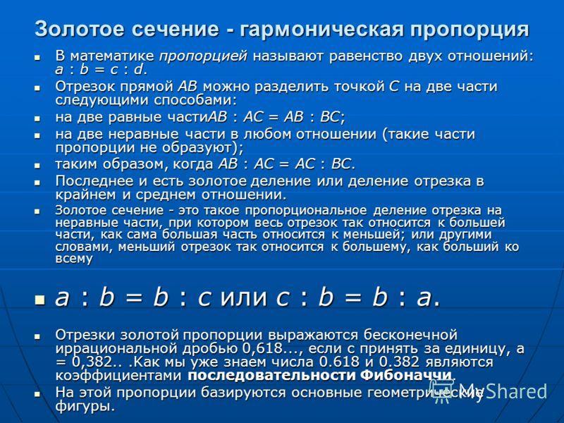 Золотое сечение - гармоническая пропорция В математике пропорцией называют равенство двух отношений: a : b = c : d. В математике пропорцией называют равенство двух отношений: a : b = c : d. Отрезок прямой АВ можно разделить точкой C на две части след