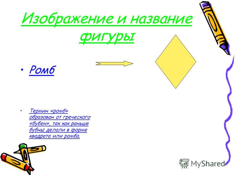 Изображение и название фигуры Ромб Термин «ромб» образован от греческого «бубен», так как раньше бубны делали в форме квадрата или ромба.