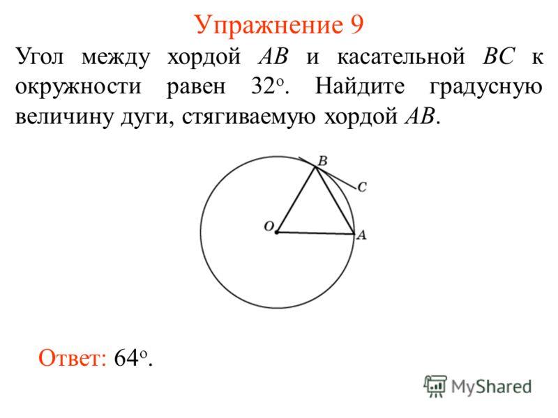 Упражнение 9 Угол между хордой AB и касательной BC к окружности равен 32 о. Найдите градусную величину дуги, стягиваемую хордой AB. Ответ: 64 о.