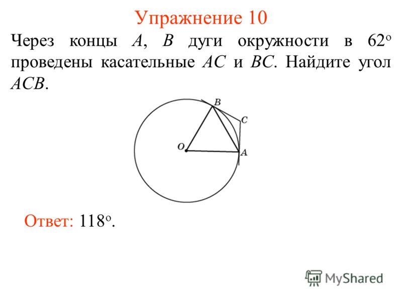 Упражнение 10 Через концы A, B дуги окружности в 62 о проведены касательные AC и BC. Найдите угол ACB. Ответ: 118 о.