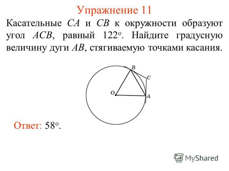 Упражнение 11 Касательные CA и CB к окружности образуют угол ACB, равный 122 о. Найдите градусную величину дуги AB, стягиваемую точками касания. Ответ: 58 о.