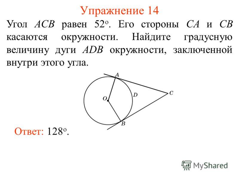 Упражнение 14 Угол ACB равен 52 о. Его стороны CA и CB касаются окружности. Найдите градусную величину дуги ADB окружности, заключенной внутри этого угла. Ответ: 128 о.