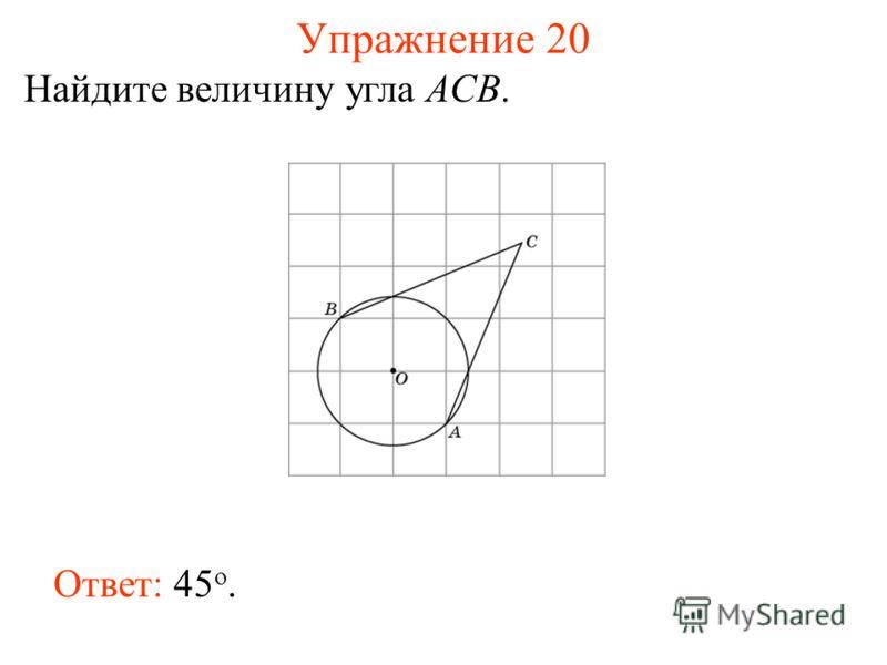 Упражнение 20 Найдите величину угла ACB. Ответ: 45 о.