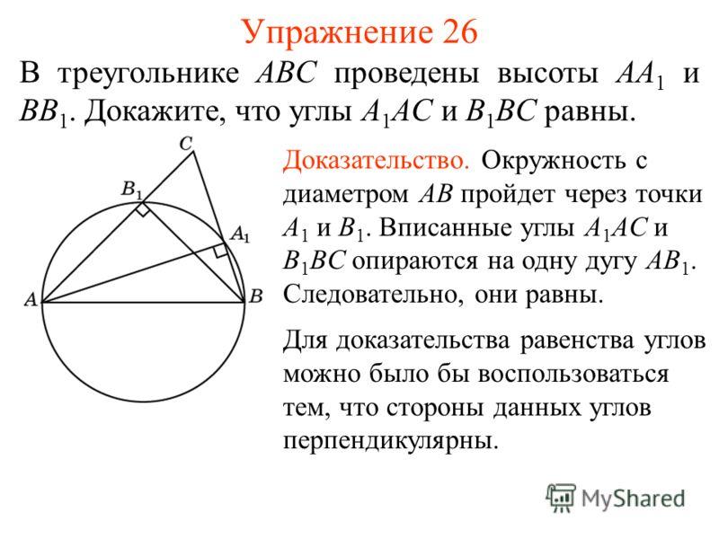 Упражнение 26 В треугольнике ABC проведены высоты AA 1 и BB 1. Докажите, что углы A 1 AC и B 1 BC равны. Доказательство. Окружность с диаметром AB пройдет через точки A 1 и B 1. Вписанные углы A 1 AC и B 1 BC опираются на одну дугу AB 1. Следовательн