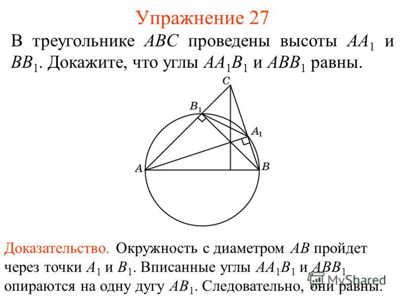 Упражнение 27 В треугольнике ABC проведены высоты AA 1 и BB 1. Докажите, что углы AA 1 B 1 и ABB 1 равны. Доказательство. Окружность с диаметром AB пройдет через точки A 1 и B 1. Вписанные углы AA 1 B 1 и ABB 1 опираются на одну дугу AB 1. Следовател