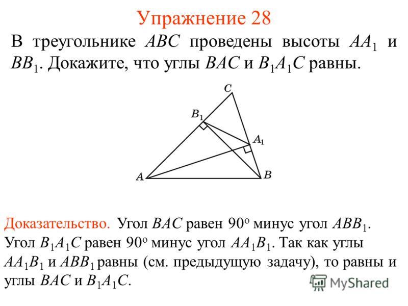 Упражнение 28 В треугольнике ABC проведены высоты AA 1 и BB 1. Докажите, что углы BAC и B 1 A 1 C равны. Доказательство. Угол BAC равен 90 о минус угол ABB 1. Угол B 1 A 1 C равен 90 о минус угол AA 1 B 1. Так как углы AA 1 B 1 и ABB 1 равны (см. пре
