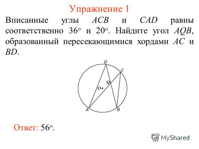 Упражнение 1 Вписанные углы ACB и CAD равны соответственно 36 о и 20 о. Найдите угол AQB, образованный пересекающимися хордами AC и BD. Ответ: 56 о.