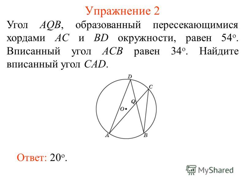 Упражнение 2 Угол AQB, образованный пересекающимися хордами AC и BD окружности, равен 54 о. Вписанный угол ACB равен 34 о. Найдите вписанный угол CAD. Ответ: 20 о.