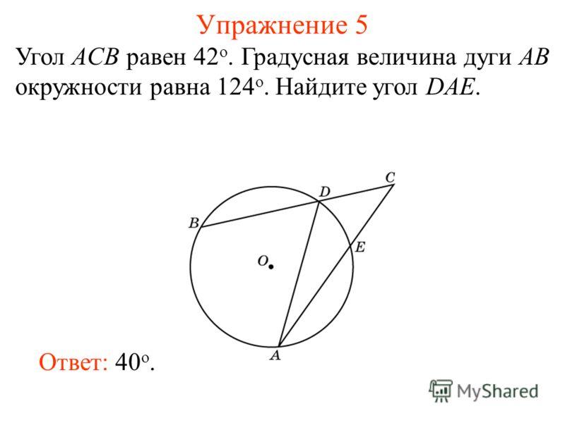 Упражнение 5 Угол ACB равен 42 о. Градусная величина дуги AB окружности равна 124 о. Найдите угол DAE. Ответ: 40 о.
