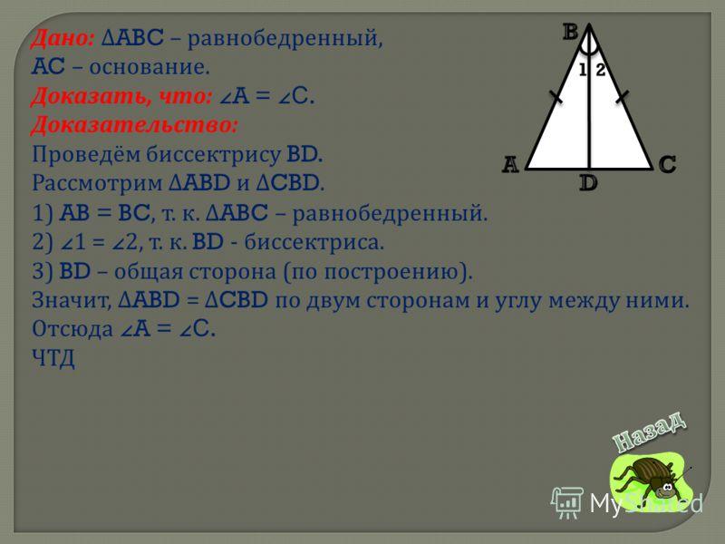 Дано : ABC – равнобедренный, AC – основание. Доказать, что : A =C. Доказательство : Проведём биссектрису BD. Рассмотрим ABD и CBD. 1) AB = BC, т. к. ABC – равнобедренный. 2) 1 = 2, т. к. BD - биссектриса. 3) BD – общая сторона ( по построению ). Знач