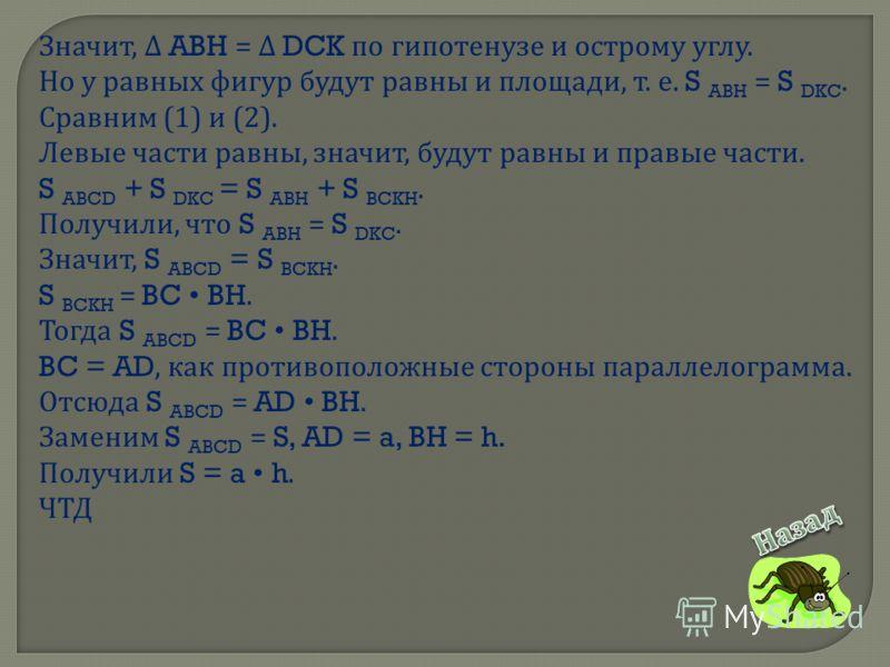 Значит, ABH = DCK по гипотенузе и острому углу. Но у равных фигур будут равны и площади, т. е. S ABH = S DKC. Сравним (1) и (2). Левые части равны, значит, будут равны и правые части. S ABCD + S DKC = S ABH + S BCKH. Получили, что S ABH = S DKC. Знач