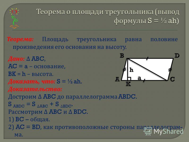 Теорема : Площадь треугольника равна половине произведения его основания на высоту. Дано : ABC, AC = a – основание, BK = h – высота. Доказать, что : S = ½ah. Доказательство : Достроим ABC до параллелограмма ABDC. S ABDC = SABC + SBDC. Рассмотрим ABC