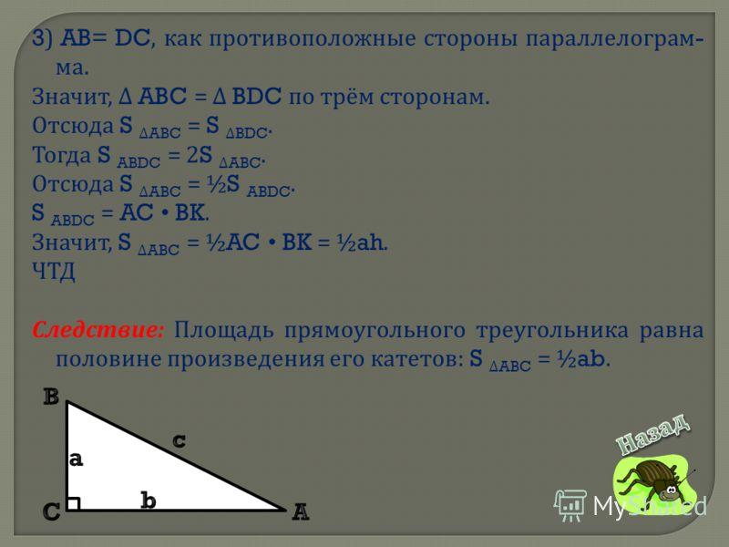 3) AB= DC, как противоположные стороны параллелограм - ма. Значит, ABC = BDC по трём сторонам. Отсюда SABC = SBDC. Тогда S ABDC = 2SABC. Отсюда SABC = ½S ABDC. S ABDC = AC BK. Значит, SABC = ½AC BK = ½ah. ЧТД Следствие : Площадь прямоугольного треуго