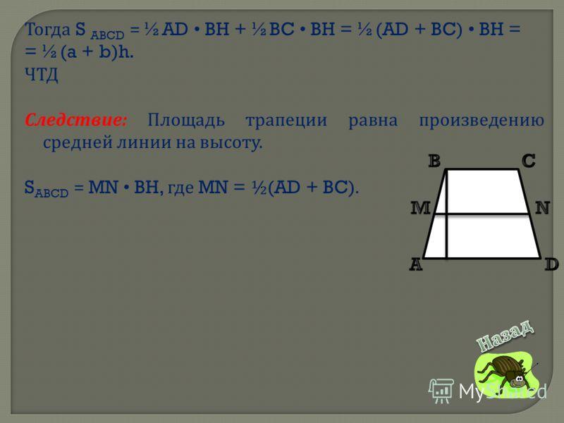 Тогда S ABCD = ½AD BH + ½BC BH = ½(AD + BC) BH = = ½(a + b)h. ЧТД Следствие : Площадь трапеции равна произведению средней линии на высоту. S ABCD = MN BH, где MN = ½(AD + BC).