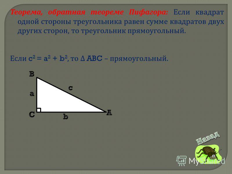 Теорема, обратная теореме Пифагора : Если квадрат одной стороны треугольника равен сумме квадратов двух других сторон, то треугольник прямоугольный. Если c 2 = a 2 + b 2, то ABC – прямоугольный.