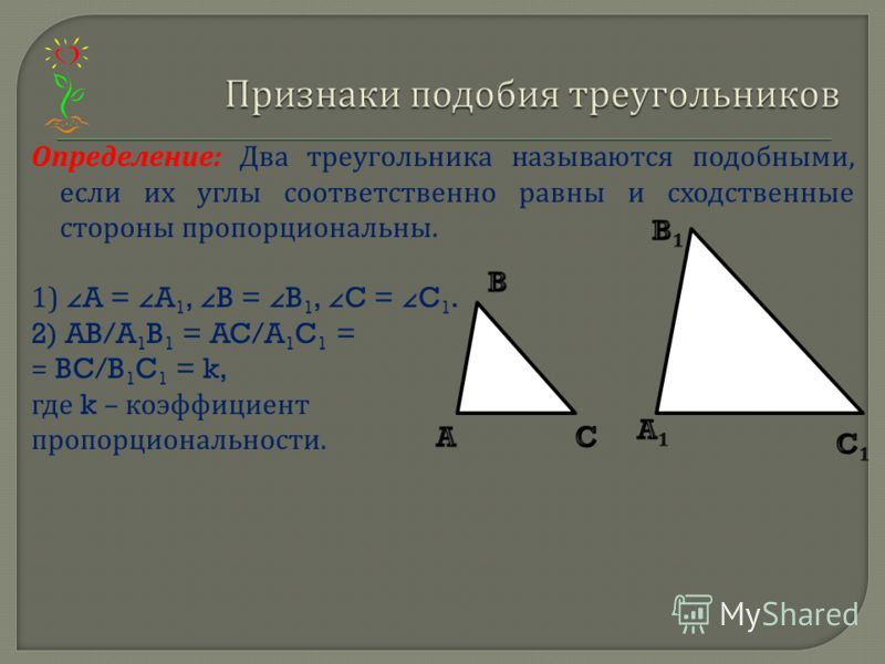 Определение : Два треугольника называются подобными, если их углы соответственно равны и сходственные стороны пропорциональны. 1) A = A 1, B = B 1, C = C 1. 2) AB/A 1 B 1 = AC/A 1 C 1 = = BC/B 1 C 1 = k, где k – коэффициент пропорциональности.