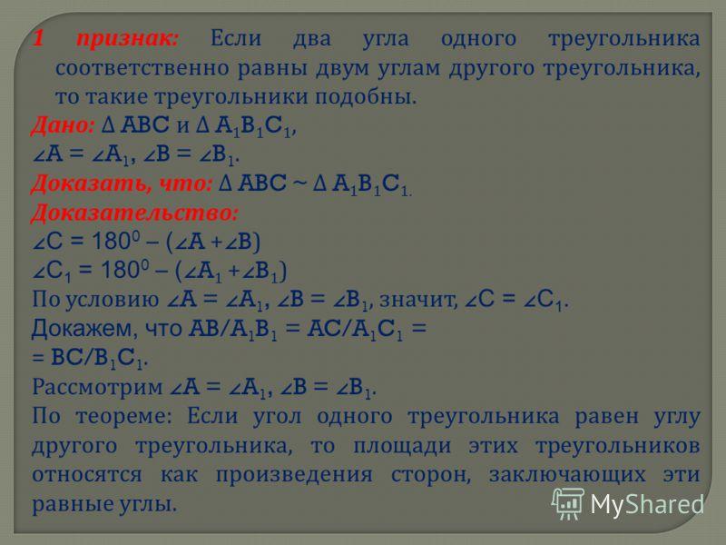 1 признак : Если два угла одного треугольника соответственно равны двум углам другого треугольника, то такие треугольники подобны. Дано : ABC и A 1 B 1 C 1, A = A 1, B = B 1. Доказать, что : ABC ~ A 1 B 1 C 1. Доказательство : С = 180 0 – ( A + B) С