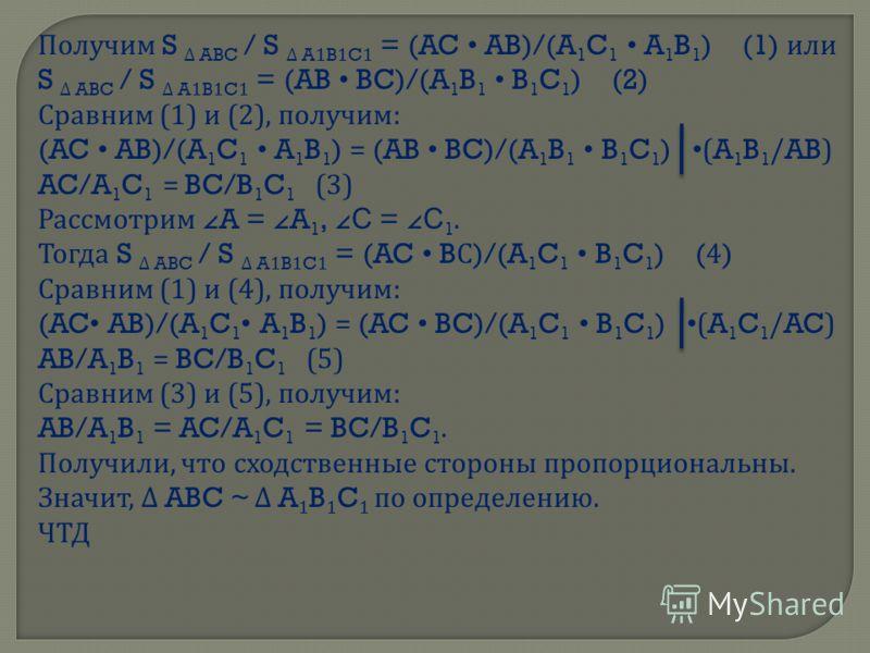 Получим S ABC / S A1B1C1 = (AC AB)/(A 1 C 1 A 1 B 1 ) (1) или S ABC / S A1B1C1 = (AB BC)/(A 1 B 1 B 1 C 1 ) (2) Сравним (1) и (2), получим : (AC AB)/(A 1 C 1 A 1 B 1 ) = (AB BC)/(A 1 B 1 B 1 C 1 ) (A 1 B 1 /AB) AC/A 1 C 1 = BC/B 1 C 1 (3) Рассмотрим