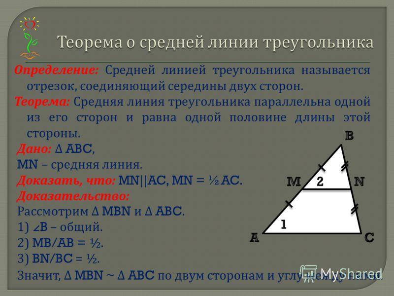 Определение : Средней линией треугольника называется отрезок, соединяющий середины двух сторон. Теорема : Средняя линия треугольника параллельна одной из его сторон и равна одной половине длины этой стороны. Дано : ABC, MN – средняя линия. Доказать,