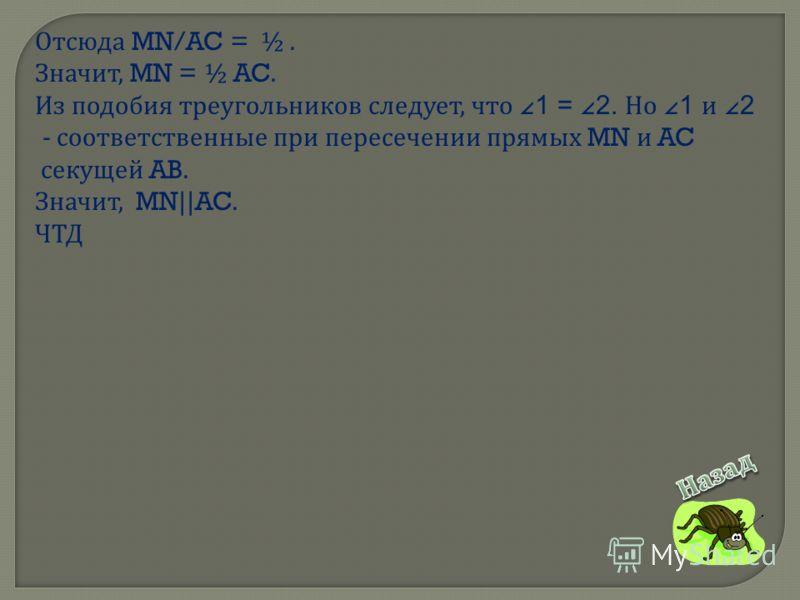 Отсюда MN/AC = ½. Значит, MN = ½ AC. Из подобия треугольников следует, что 1 = 2. Но 1 и 2 - соответственные при пересечении прямых MN и AC секущей AB. Значит, MN||AC. ЧТД