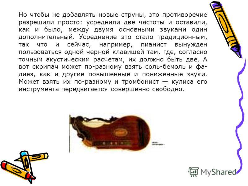 Но чтобы не добавлять новые струны, это противоречие разрешили просто: усреднили две частоты и оставили, как и было, между двумя основными звуками один дополнительный. Усреднение это стало традиционным, так что и сейчас, например, пианист вынужден по