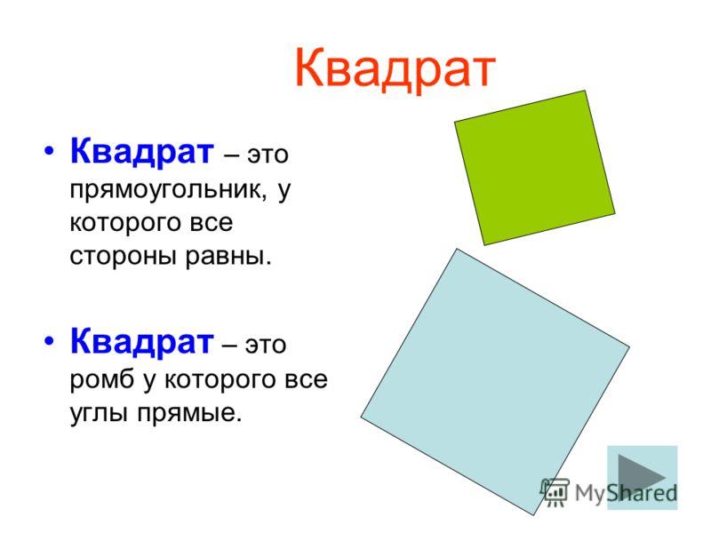 Квадрат Квадрат – это прямоугольник, у которого все стороны равны. Квадрат – это ромб у которого все углы прямые.