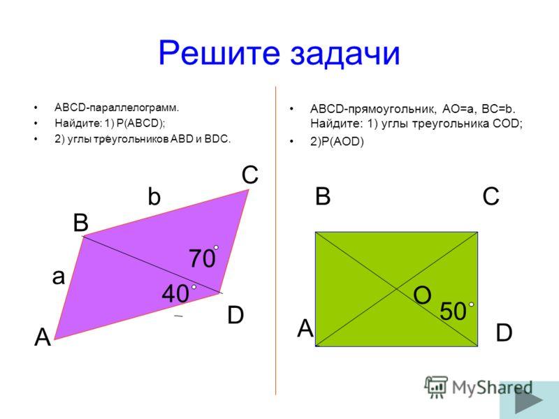 Решите задачи ABCD-параллелограмм. Найдите: 1) P(ABCD); 2) углы треугольников ABD и BDC. ABCD-прямоугольник, AO=a, BC=b. Найдите: 1) углы треугольника COD; 2)Р(AOD) A B C D 40 a b 70 A BC D O 50