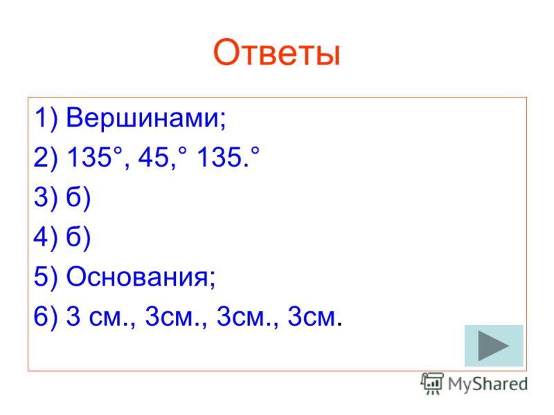 Ответы 1) Вершинами; 2) 135°, 45,° 135.° 3) б) 4) б) 5) Основания; 6) 3 см., 3см., 3см., 3см.