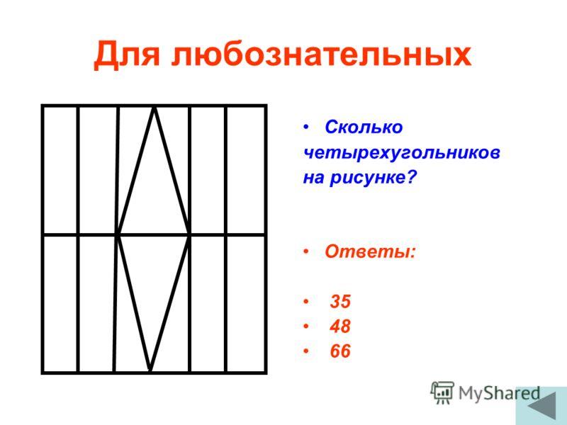 Для любознательных Сколько четырехугольников на рисунке? Ответы: 35 48 66