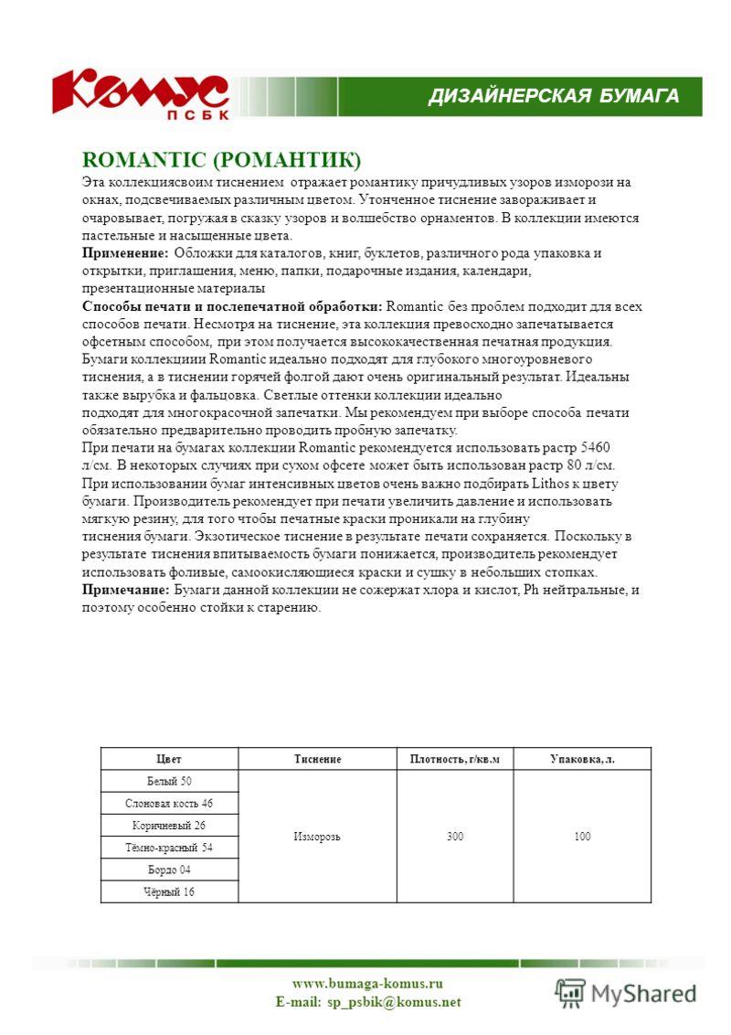 ДИЗАЙНЕРСКАЯ БУМАГА www.bumaga-komus.ru E-mail: sp_psbik@komus.net ROMANTIC (РОМАНТИК) Эта коллекциясвоим тиснением отражает романтику причудливых узоров изморози на окнах, подсвечиваемых различным цветом. Утонченное тиснение завораживает и очаровыва