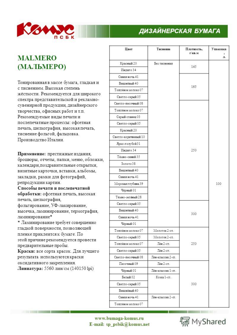 MALMERO (МАЛЬМЕРО) Тонированная в массе бумага, гладкая и с тиснением. Высокая степень жёсткости. Рекомендуется для широкого спектра представительской и рекламно- сувенирной продукции, дизайнерского творчества, офисных работ и т.п. Рекомендуемые виды