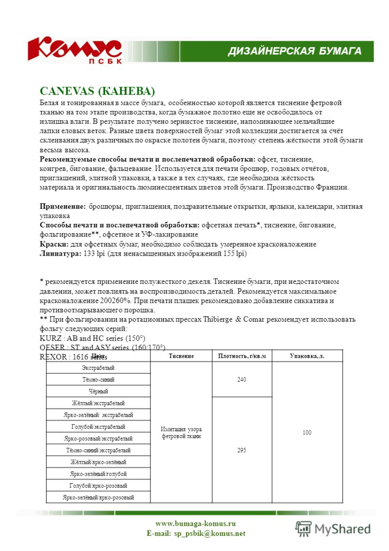 ДИЗАЙНЕРСКАЯ БУМАГА www.bumaga-komus.ru E-mail: sp_psbik@komus.net CANEVAS (КАНЕВА) Белая и тонированная в массе бумага, особенностью которой является тиснение фетровой тканью на том этапе производства, когда бумажное полотно еще не освободилось от и