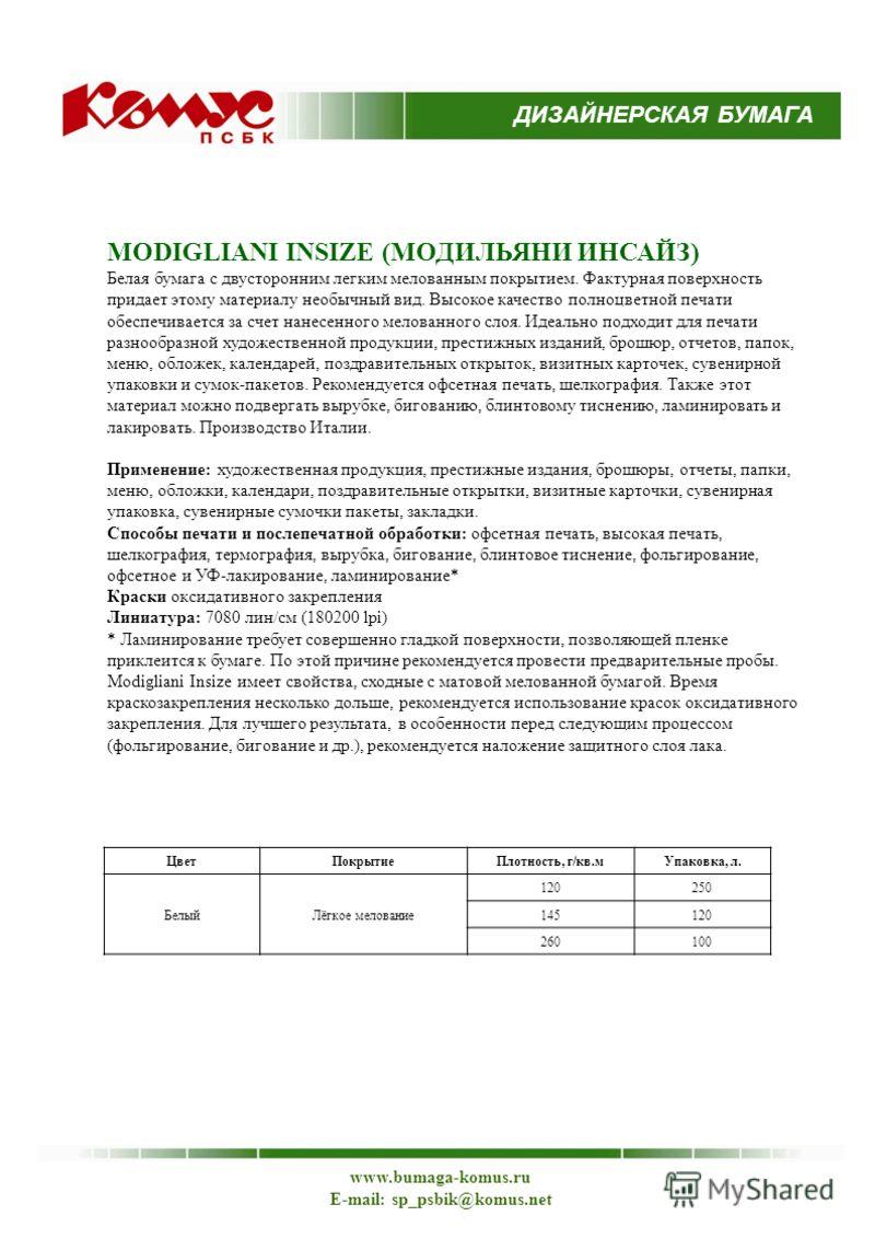 ДИЗАЙНЕРСКАЯ БУМАГА www.bumaga-komus.ru E-mail: sp_psbik@komus.net MODIGLIANI INSIZE (МОДИЛЬЯНИ ИНСАЙЗ) Белая бумага с двусторонним легким мелованным покрытием. Фактурная поверхность придает этому материалу необычный вид. Высокое качество полноцветно