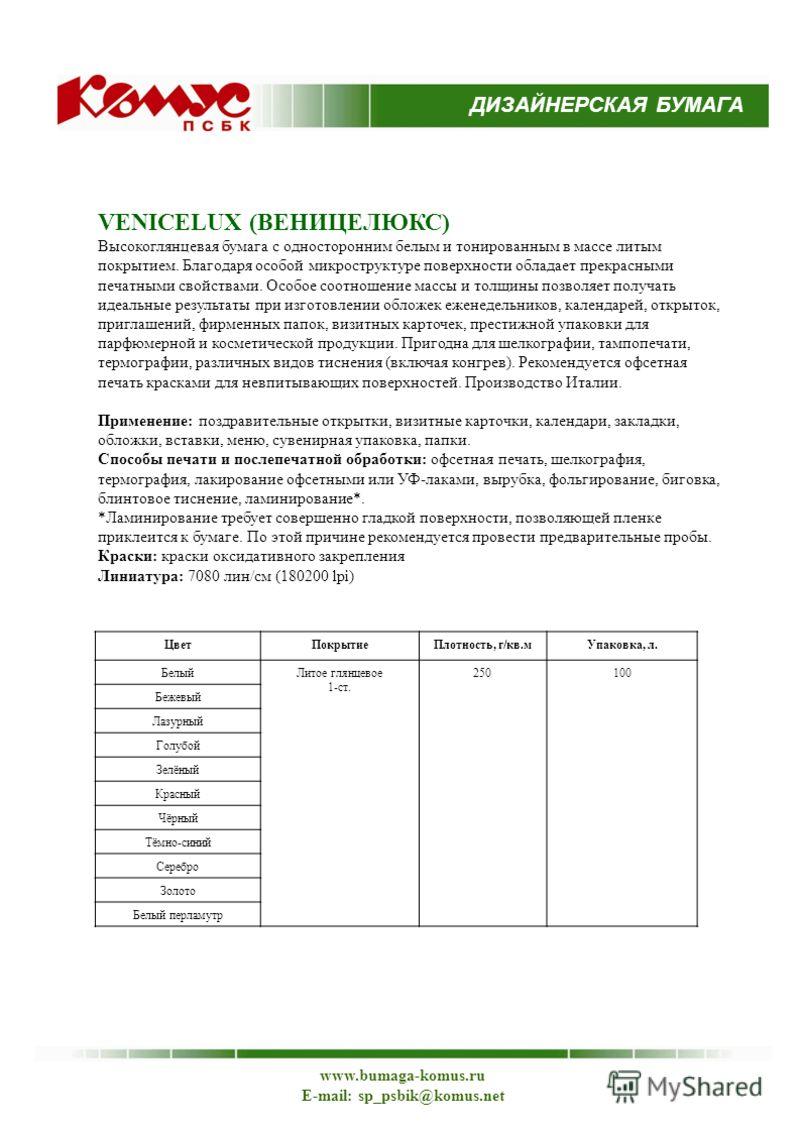ДИЗАЙНЕРСКАЯ БУМАГА www.bumaga-komus.ru E-mail: sp_psbik@komus.net VENICELUX (ВЕНИЦЕЛЮКС) Высокоглянцевая бумага с односторонним белым и тонированным в массе литым покрытием. Благодаря особой микроструктуре поверхности обладает прекрасными печатными