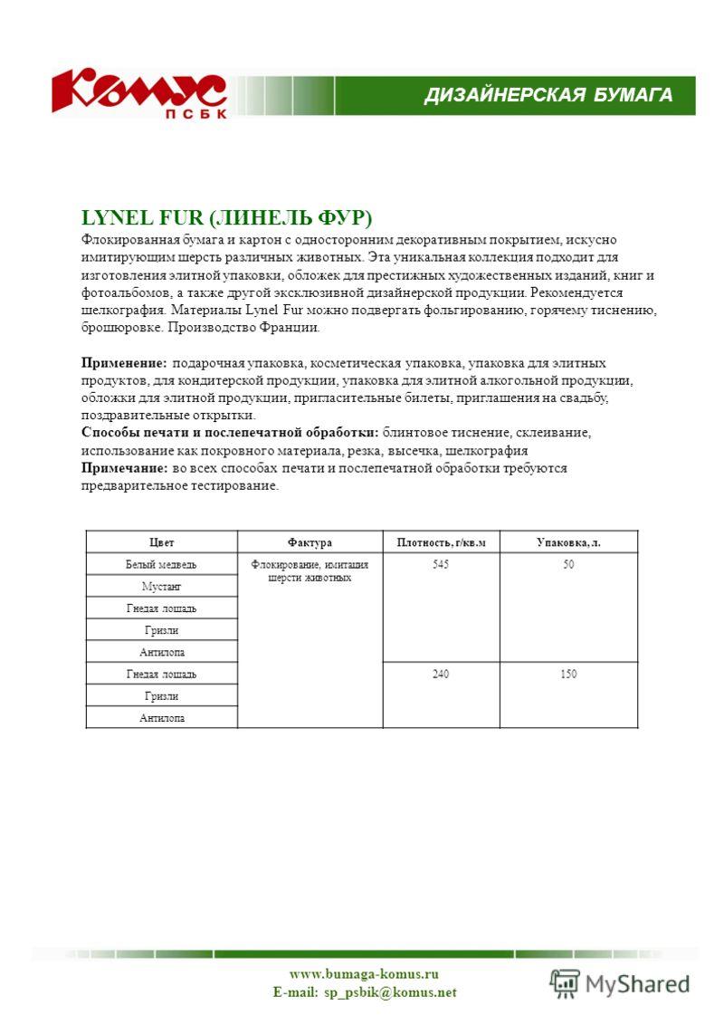 ДИЗАЙНЕРСКАЯ БУМАГА www.bumaga-komus.ru E-mail: sp_psbik@komus.net LYNEL FUR (ЛИНЕЛЬ ФУР) Флокированная бумага и картон с односторонним декоративным покрытием, искусно имитирующим шерсть различных животных. Эта уникальная коллекция подходит для изгот