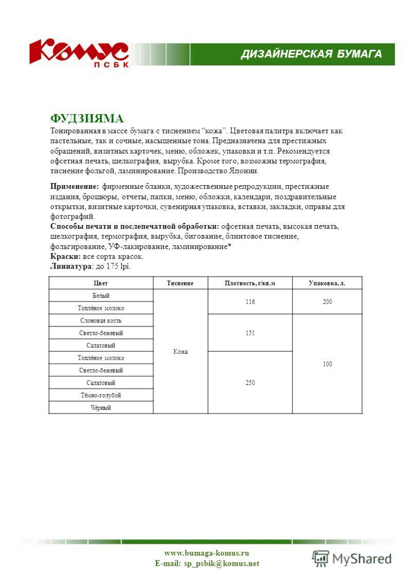 ДИЗАЙНЕРСКАЯ БУМАГА www.bumaga-komus.ru E-mail: sp_psbik@komus.net ФУДЗИЯМА Тонированная в массе бумага с тиснением кожа. Цветовая палитра включает как пастельные, так и сочные, насыщенные тона. Предназначена для престижных обращений, визитных карточ